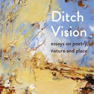 Ditch Vision: Essays on Poetry, Nature and Place